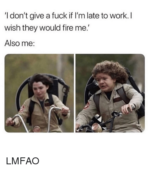 Fire, I Dont Give a Fuck, and Work: I don't give a fuck if l'm late to work. l  wish they would fire me.'  Also me: LMFAO