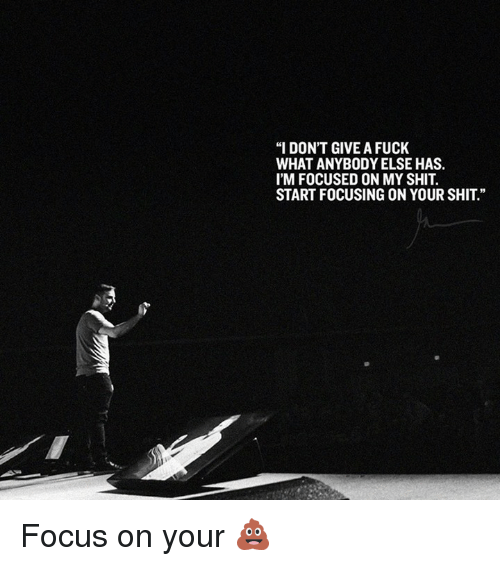 """I Dont Give a Fuck, Memes, and Shit: """"I DON'T GIVE A FUCK  WHAT ANYBODY ELSE HAS.  I'M FOCUSED ON MY SHIT.  START FOCUSING ON YOUR SHIT"""" Focus on your 💩"""
