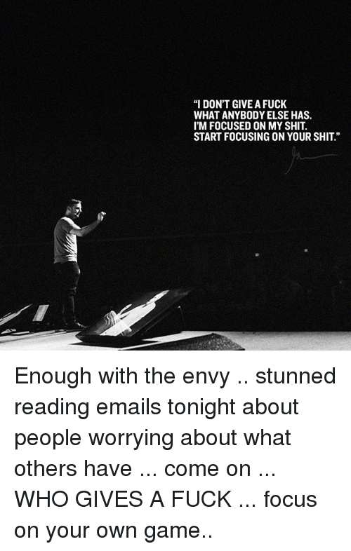 "Memes, 🤖, and Your Own: ""I DON'T GIVE A FUCK  WHAT ANYBODYELSE HAS.  I'M FOCUSED ON MY SHIT.  START FOCUSING ON YOUR SHIT."" Enough with the envy .. stunned reading emails tonight about people worrying about what others have ... come on ... WHO GIVES A FUCK ... focus on your own game.."