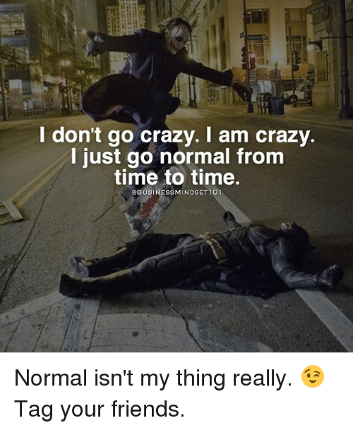 Memes, 🤖, and Normal: I don't go crazy. I am crazy  I just go normal from  time to time.  OBUSINESSMINDSETIO1 Normal isn't my thing really. 😉Tag your friends.