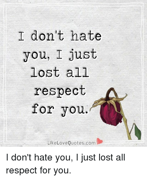 I Dont Hate You I Just Lost All Respect For You Like Love Quotescom