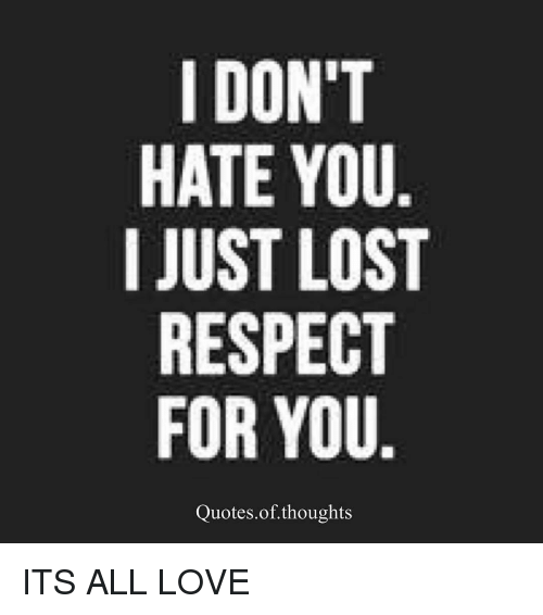 I Dont Hate You I Just Lost Respect For You Quotes Of Thoughts Its