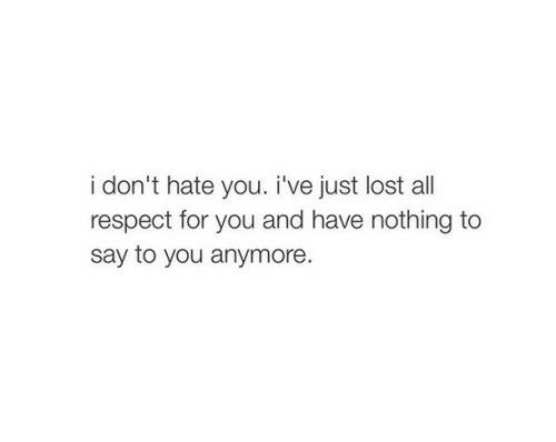 Respect, Lost, and All: i don't hate you. i've just lost all  respect for you and have nothing to  say to you anymore.