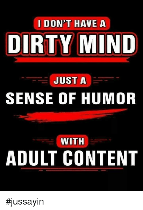 Dank, Dirty, and Content: I DON'T HAVE A  DIRTY MIND  JUST A  SENSE OF HUMOR  WITH  ADULT CONTENT #jussayin
