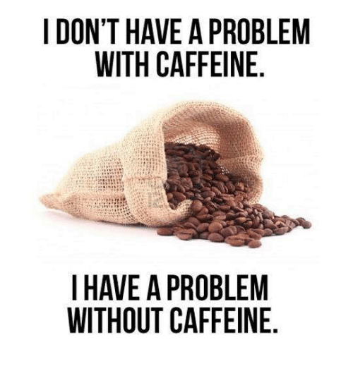 Dank, 🤖, and Caffeine: I DON'T HAVE A PROBLEM  WITH CAFFEINE  I HAVE A PROBLEM  WITHOUT CAFFEINE