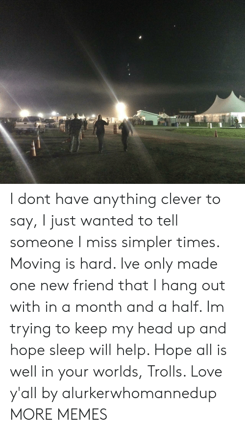 Dank, Head, and Love: I dont have anything clever to say, I just wanted to tell someone I miss simpler times. Moving is hard. Ive only made one new friend that I hang out with in a month and a half. Im trying to keep my head up and hope sleep will help. Hope all is well in your worlds, Trolls. Love y'all by alurkerwhomannedup MORE MEMES