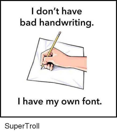 Bad, Memes, and 🤖: I don't have  bad handwriting.  I have my own font. SuperTroll