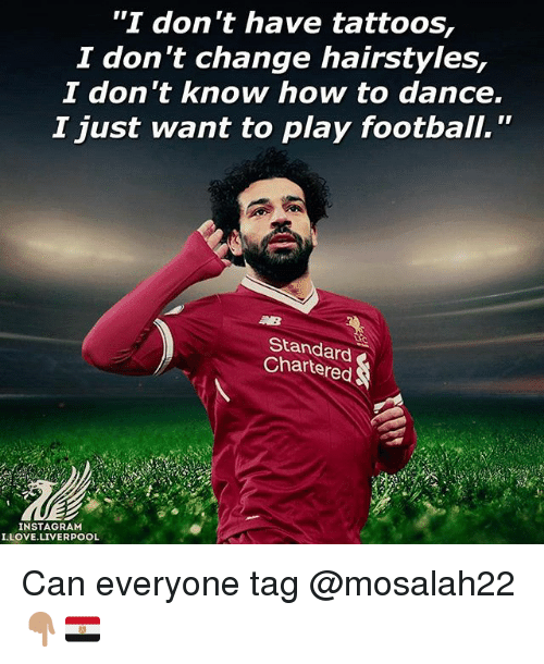 "Football, Instagram, and Love: ""I don't have tattoos,  2 don t change hairstyles,  I don t know how to dance.  I just want to play football.""  Standard  Chartered  INSTAGRAM  I.LOVE.LIVERPOOL Can everyone tag @mosalah22 👇🏽🇪🇬"