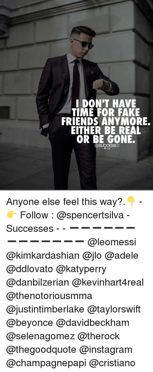 Adele, Beyonce, and Fake: I DON'T HAVE  TIME FOR FAKE  FRIENDS ANYMORE.  EITHER BE REAL  OR BE GONE.  @SUCCESSES Anyone else feel this way?.👇 - 👉 Follow : @spencertsilva - Successes - - ➖➖➖➖➖➖➖➖➖➖➖➖➖ @leomessi @kimkardashian @jlo @adele @ddlovato @katyperry @danbilzerian @kevinhart4real @thenotoriousmma @justintimberlake @taylorswift @beyonce @davidbeckham @selenagomez @therock @thegoodquote @instagram @champagnepapi @cristiano