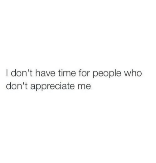 Appreciate, Time, and Who: I don't have time for people who  don't appreciate me