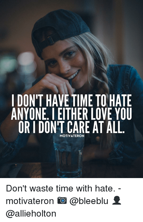 Memes, 🤖, and Etc: I DONT HAVE TIME TO HATE  ANYONE. I EITHER LOVE YOU  OR I DONT CARE AT ALL  MOTIVATERON  EU  TO  AY LL  OVT  TC A  ELA  RE  ER ON  THA TER  ETC iva  VET  AIN  I  NOI  OYR  DNO Don't waste time with hate. - motivateron 📷 @bleeblu 👤 @allieholton
