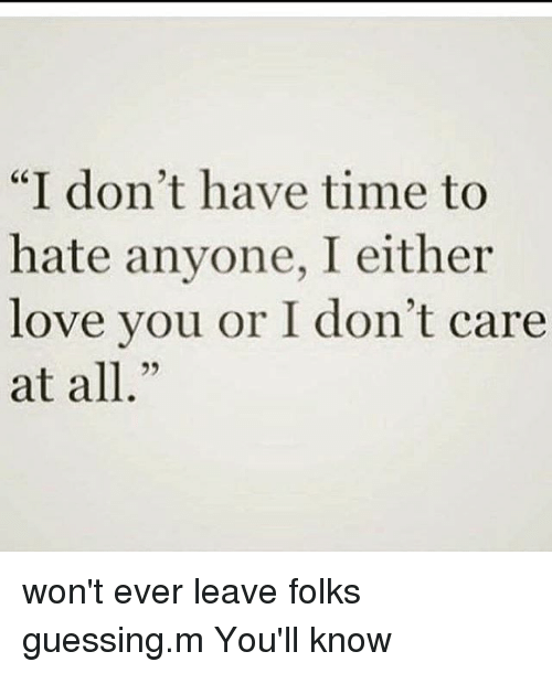 I Dont Have Time To Hate Anyone I Either Love You Or I Dont Care