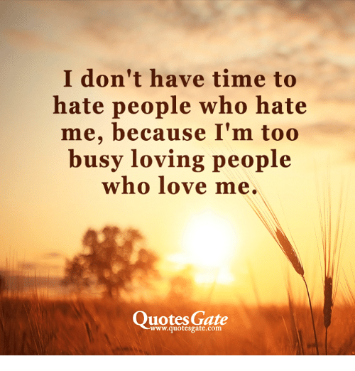 I Dont Have Time To Hate People Who Hate Me Because Im Too Busy