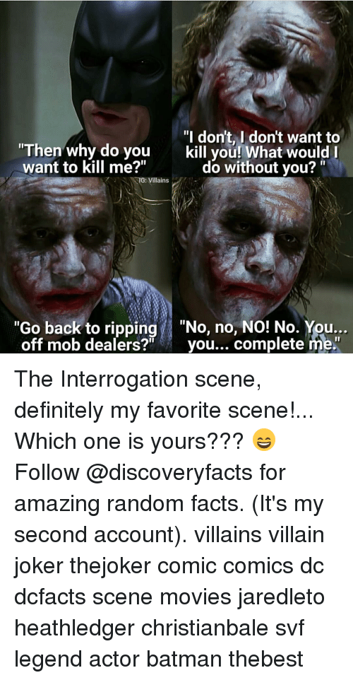 """Memes, 🤖, and Villains: """"I don't, I don't want to  """"Then why do you  kill you! What would l  want to kill me?""""  do without you?  TG: Villains  """"Go back to ripping  """"No, no, NO! No. You...  off mob dealers?  you...  complete me. The Interrogation scene, definitely my favorite scene!... Which one is yours??? 😄 Follow @discoveryfacts for amazing random facts. (It's my second account). villains villain joker thejoker comic comics dc dcfacts scene movies jaredleto heathledger christianbale svf legend actor batman thebest"""