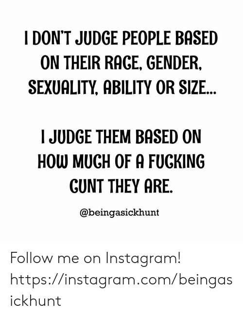 Fucking, Instagram, and Memes: I DON'T JUDGE PEOPLE BASED  ON THEIR RAGE, GENDER,  SEXUALITY, ABILITY OR SIZE...  JUDGE THEM BASED ON  HOW MUGH OF A FUCKING  GUNT THEY ARE.  @beingasickhunt Follow me on Instagram! https://instagram.com/beingasickhunt