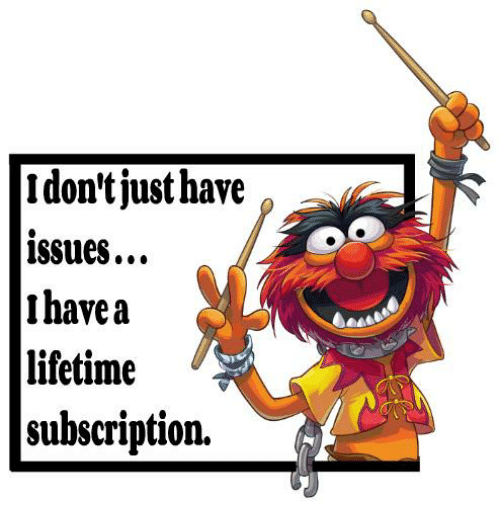 Dank, Lifetime, and 🤖: I don't just have a  issues...  I have a  lifetime  subscription.