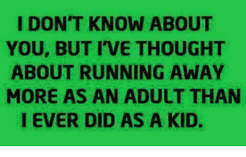 Dank, Run, and Thought: I DON'T KNOW ABOUT  YOU, BUT I'VE THOUGHT  ABOUT RUNNING AWAY  MORE AS AN ADULT THAN  I EVER DID AS A KID.