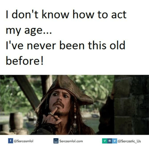 Act My Age, Act, and I Dont Know: I don't know how to act  my age  I've never been this old  before  com IUS v @Sarcastic Us  Sarcasmlol