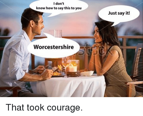 Courage To Know And Say What You Dont >> I Don T Know How To Say This To You Worcestershire Just Say It That