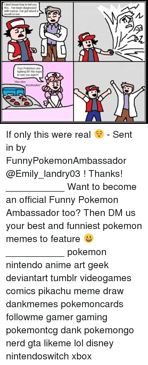 Anime, Dank, and Disney: I don't know how to tell you  this. Ive been diagnosed  with cancer. I've got about a  o live  Your Pokémon are  fighting fit We hope  to see you again!  doo dood oodoo If only this were real 😌 - Sent in by FunnyPokemonAmbassador @Emily_landry03 ! Thanks! ___________ Want to become an official Funny Pokemon Ambassador too? Then DM us your best and funniest pokemon memes to feature 😀 ___________ pokemon nintendo anime art geek deviantart tumblr videogames comics pikachu meme draw dankmemes pokemoncards followme gamer gaming pokemontcg dank pokemongo nerd gta likeme lol disney nintendoswitch xbox