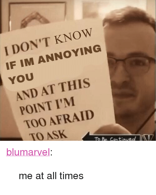 """Target, Tumblr, and Blog: I DON'T KNOW  IF IM ANNOYING  YOU  AND AT THIS  POINT I'M  TOO AFRAID  TO ASK  To Be Continued <p><a href=""""https://blumarvel.tumblr.com/post/167143397236/me-at-all-times"""" class=""""tumblr_blog"""" target=""""_blank"""">blumarvel</a>:</p><blockquote><p>me at all times</p></blockquote>"""