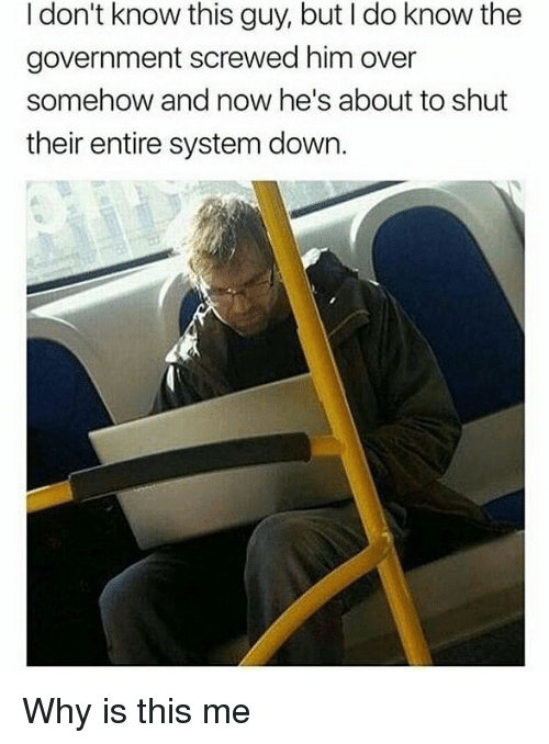 Memes, Government, and 🤖: I don't know this guy, but I do know the  government screwed him over  somehow and now he's about to shut  their entire system down. Why is this me