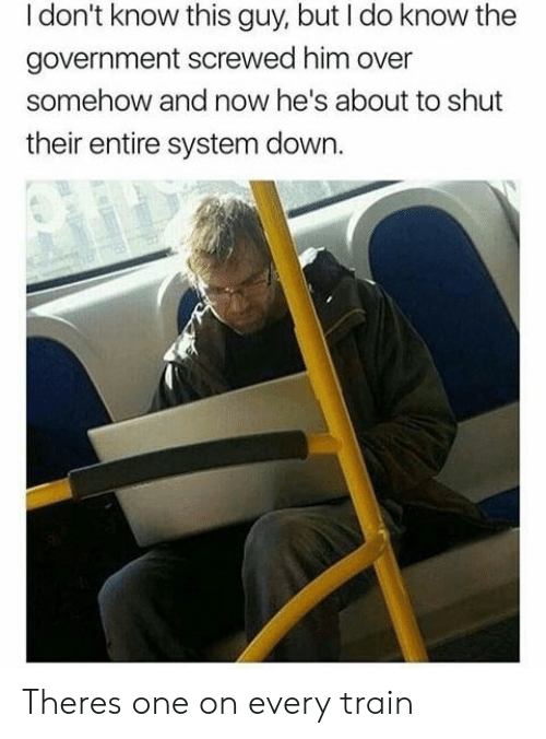 Train, Government, and Him: I don't know this guy, but I do know the  government screwed him over  somehow and now he's about to shut  their entire system down. Theres one on every train