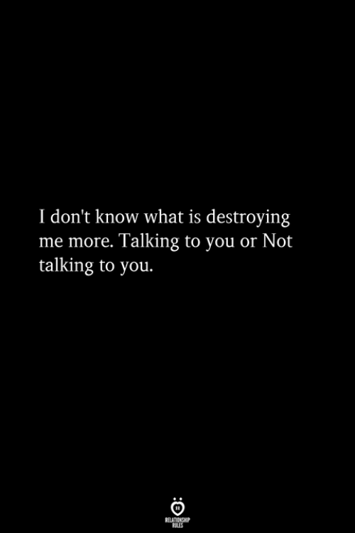 What Is, You, and What: I don't know what is destroying  me more. Talking to you or Not  talking to you.