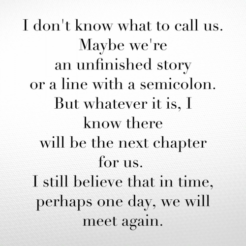 Time, Next, and One: I don't know what to call  Maybe we're  an unfinished story  or a line with a semicolon.  But whatever it is, I  know there  will be the next chapter  for us  I still believe that in time,  perhaps one day, we will  meet again.