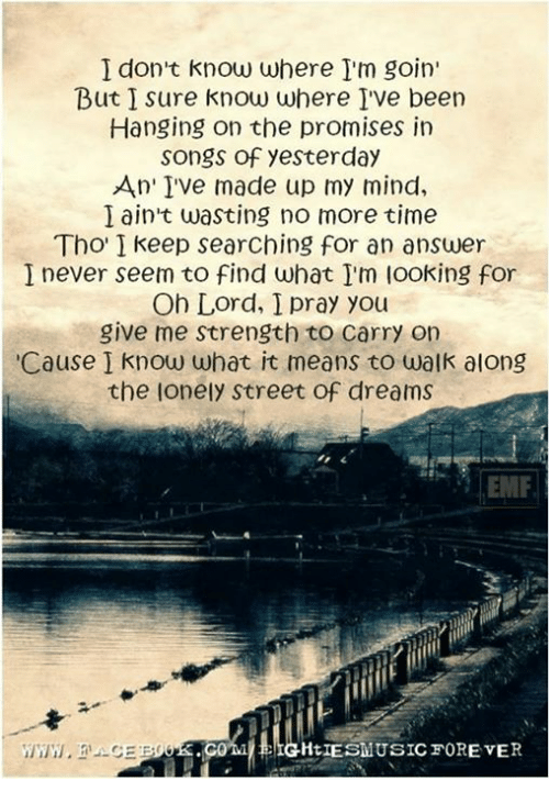 Dank, Songs, and Time: I don't know where I'm goin'  But I sure know where I've been  Hanging on the promises in  Songs of yesterday  An' IVe made up my mind,  I ain't wasting no more time  Tho' I keep searching for an answer  I never seem to find what I'm looking for  Oh Lord, I pray you  give me strength to Carry on  'Cause I know what it means to walk along  the lonely street of dreams  LIESMUSICFOREVER
