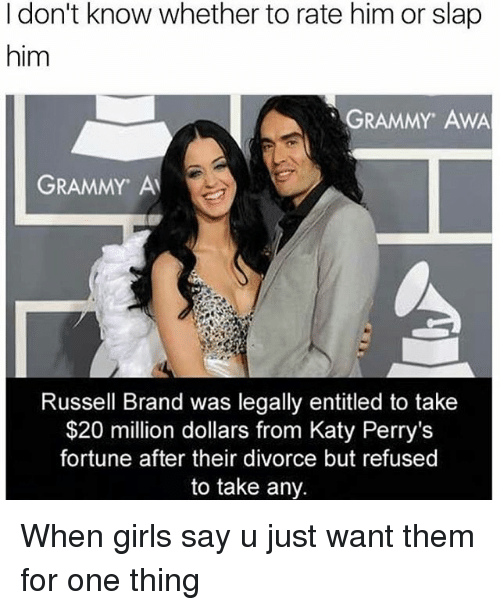 Grammys, Katy Perry, and Memes: I don't know whether to rate him or slap  him  GRAMMY AWA  GRAMMY Al  Russell Brand was legally entitled to take  $20 million dollars from Katy Perry's  fortune after their divorce but refused  to take any. When girls say u just want them for one thing
