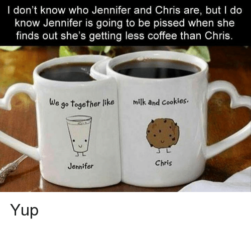 Cookies, Dank, and Coffee: I don't know who Jennifer and Chris are, but do  know Jennifer is going to be pissed when she  finds out she's getting less coffee than Chris  e go together like milk and cookies.  Chris  Jennifer Yup