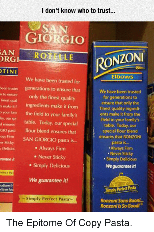 Fam, Ensure, and Free: I don't know who to trust..  GIORGIO  ANROTELE  RGI  RONZONI  TINI  Elbows  We have been trusted for  been truster generations to ensure that  s to ensure only the finest quality  finest qual  s make it ingredients make it from  o your fam the field to your family's  by our sp table. Today, our special  We have been trusted  for generations to  ensure that only the  finest quality ingredi-  ents make it from the  field to your family's  table. Today, our  special flour blend  ensures that RONZONI  pasta is...  Always Firm  Never Sticky  Simply Delicious  We guarantee it!  d ensures  Gio pasti  flour blend ensures that  m SAN GIORGIO pasta i...  er Sticky  y Delicio  . Always Firm  . Never Sticky  . Simply Delicious  rantee it  rfect Pa  We guarantee it!  odium fri  l free fod  Simply Perfect Pasta  - Simply Perfect Pasta  Ronzoni Sono Buonl...  Ronzoni is So Good! <p>The Epitome Of Copy Pasta.</p>