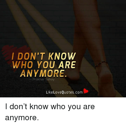 I Dont Know Who You Are Anymore Prak Har Sahay Like Love Quotescom