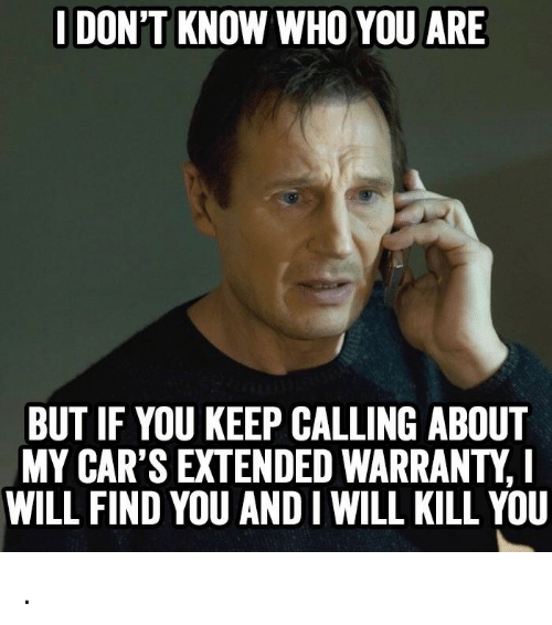 Cars, Who, and Will: I DON'T KNOW WHO YOU ARE  BUT IF YOU KEEP CALLING ABOUT  MY CAR'S EXTENDED WARRANTY,  WILL FIND YOU AND I WILL KILL YOU .