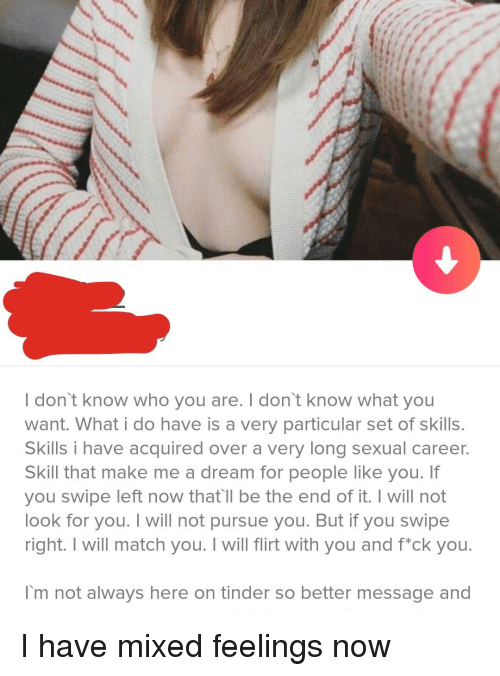 A Dream, Tinder, and Match: I don't know who you are. I don't know what you  want. What i do have is a very particular set of skills  Skills i have acquired over a very long sexual career.  Skill that make me a dream for people like you. If  you swipe left now that'll be the end of it. I will not  look for you. I will not pursue you. But if you swipe  right. I will match you. I will flirt with you and fck you.  I'm not always here on tinder so better message and I have mixed feelings now
