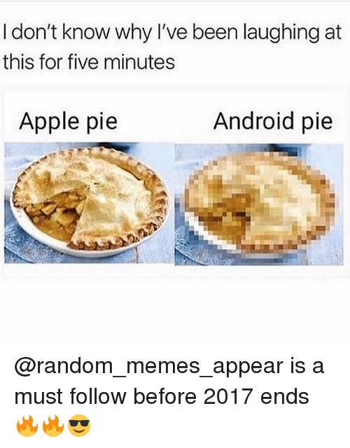 Android, Apple, and Memes: I don't know why l've been laughing at  this for five minutes  Apple pie  Android pie @random_memes_appear is a must follow before 2017 ends 🔥🔥😎