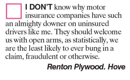 Memes, Statistics, and 🤖: I DON'T know why motor  insurance companies have such  an almighty downer on uninsured  drivers like me. They should welcome  us with open arms, as statistically, we  are the least likely to ever bung in a  claim, fraudulent or otherwise.  Renton Plywood. Hove
