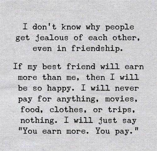 "Best Friend, Clothes, and Food: I don't know why people  get jealous of each other,  even in friendship.  If my best friend will earn  more than me, then I will  happy. I will never  pay for anything, movies,  food, clothes, or  be so  trips,  nothing  I will just say  ""You earn more. You pay."