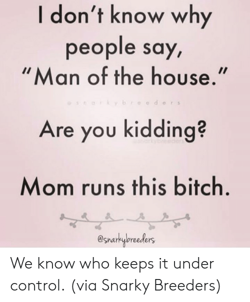 Bitch, Dank, and Control: I don't know why  people say  Man of the house.  eder s  Are you kidding?  Mom runs this bitch  @snarkybreeders We know who keeps it under control.  (via Snarky Breeders)