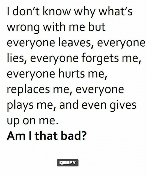 I Dont Know Why Whats Wrong With Me But Everyone Leaves Everyone