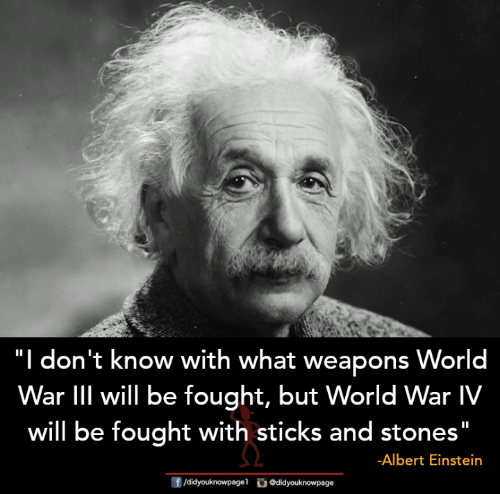 "Albert Einstein, Memes, and Einstein: ""I  don't know with what weapons World  War lIIl will be fought, but World War IV  will be fought with sticks and stones""  -Albert Einstein"