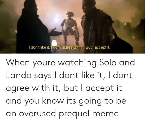 Meme, Don, and Accept: I don't like it. I don't agree with it But Iaccept it When youre watching Solo and Lando says I dont like it, I dont agree with it, but I accept it and you know its going to be an overused prequel meme