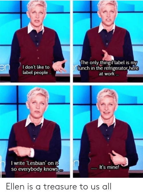 Work, Ellen, and Lesbian: I don't like to  label people  The only thinglabel is my  lunch in the refrigerator,here  at work  I write Lesbian' on it  so everybody knows  It's mine Ellen is a treasure to us all