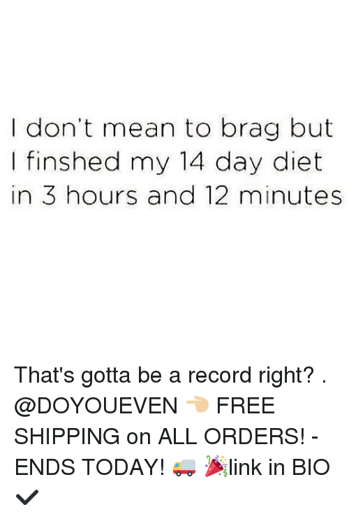 Gym, Bios, and Means: I don't mean to brag but  I finshed my 14 day diet  in 3 hours and 12 minutes That's gotta be a record right? . @DOYOUEVEN 👈🏼 FREE SHIPPING on ALL ORDERS! - ENDS TODAY! 🚚 🎉link in BIO ✔️