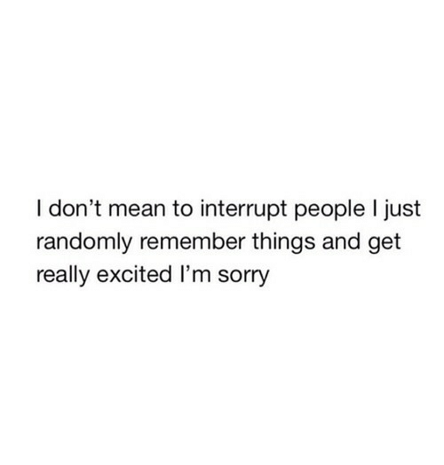 Sorry, Mean, and Remember: I don't mean to interrupt people I just  randomly remember things and get  really excited I'm sorry