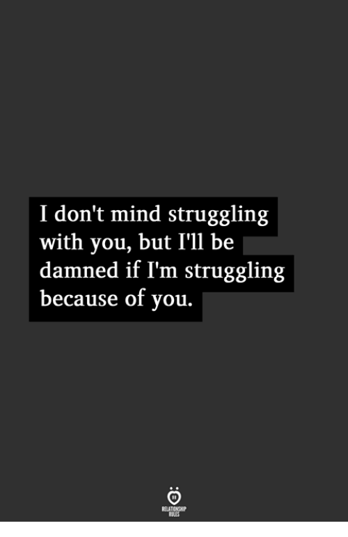 Mind, Because of You, and Damned: I don't mind struggling  with you, but I'll be  damned if I'm struggling  because of you.