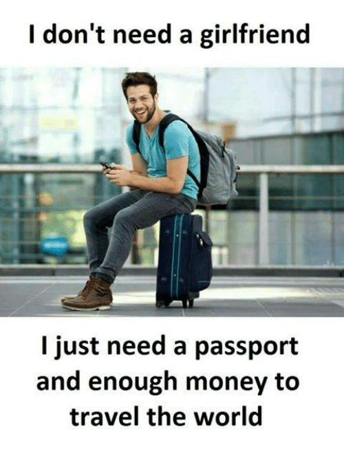 I Dont Need A Girlfriend L Just Need A Passport And Enough Money To