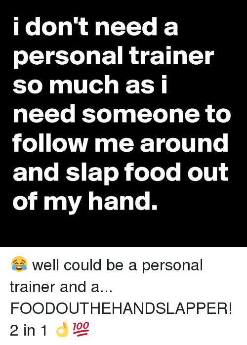 i don t need a personal trainer so much as i need someone to follow