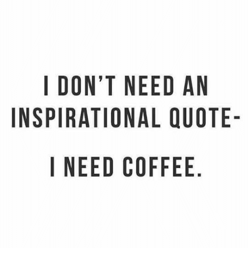 I Dont Need An Inspirational Quote I Need Coffee Meme On Meme